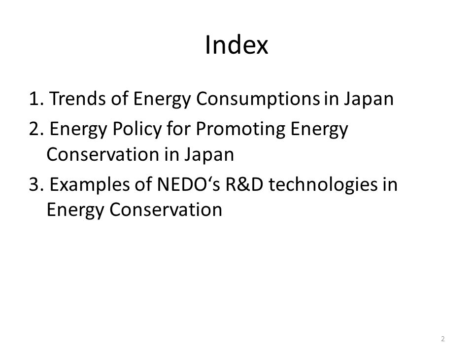 Index 1. Trends of Energy Consumptions in Japan 2. Energy Policy for Promoting Energy Conservation in Japan 3. Examples of NEDOs R&D technologies in E