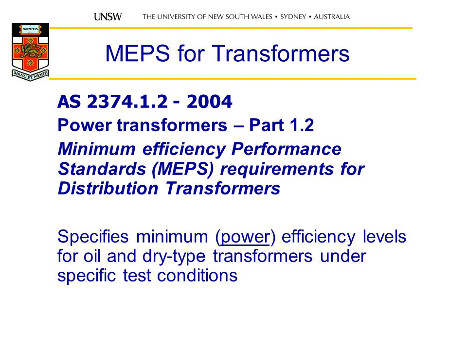 MEPS for Transformers AS 2374.1.2 - 2004 Power transformers – Part 1.2 Minimum efficiency Performance Standards (MEPS) requirements for Distribution Transformers Specifies minimum (power) efficiency levels for oil and dry-type transformers under specific test conditions