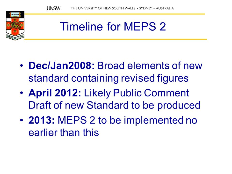 Timeline for MEPS 2 Dec/Jan2008: Broad elements of new standard containing revised figures April 2012: Likely Public Comment Draft of new Standard to be produced 2013: MEPS 2 to be implemented no earlier than this