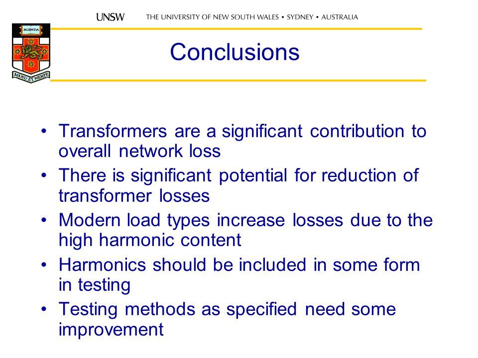 Conclusions Transformers are a significant contribution to overall network loss There is significant potential for reduction of transformer losses Modern load types increase losses due to the high harmonic content Harmonics should be included in some form in testing Testing methods as specified need some improvement