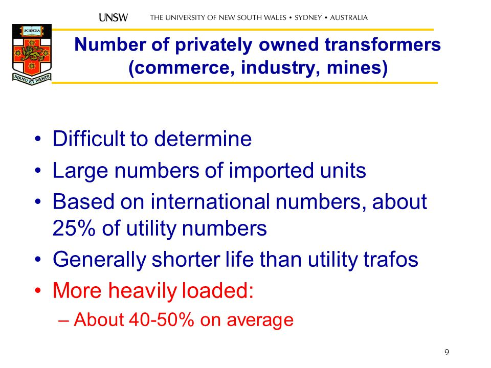 Number of privately owned transformers (commerce, industry, mines) Difficult to determine Large numbers of imported units Based on international numbers, about 25% of utility numbers Generally shorter life than utility trafos More heavily loaded: –About 40-50% on average 9