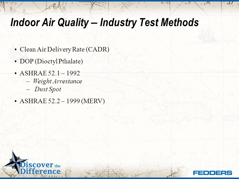 Indoor Air Quality – Industry Test Methods Clean Air Delivery Rate (CADR) DOP (Dioctyl Pthalate) ASHRAE 52.1 – 1992 – Weight Arrestance – Dust Spot AS