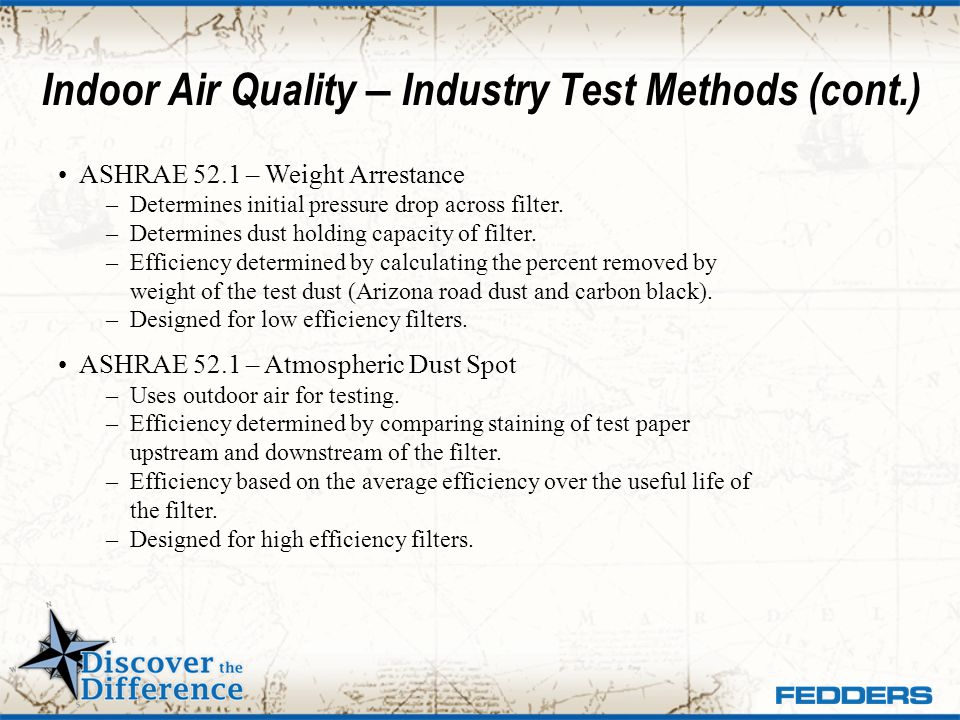 Indoor Air Quality – Industry Test Methods (cont.) ASHRAE 52.1 – Weight Arrestance – Determines initial pressure drop across filter. – Determines dust