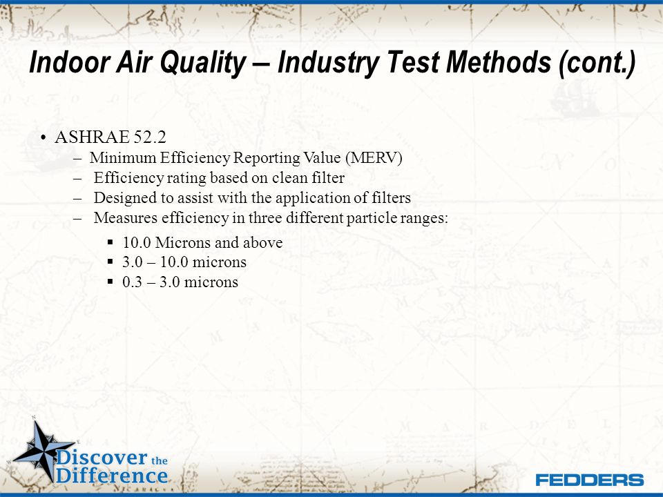 Indoor Air Quality – Industry Test Methods (cont.) ASHRAE 52.2 – Minimum Efficiency Reporting Value (MERV) – Efficiency rating based on clean filter –