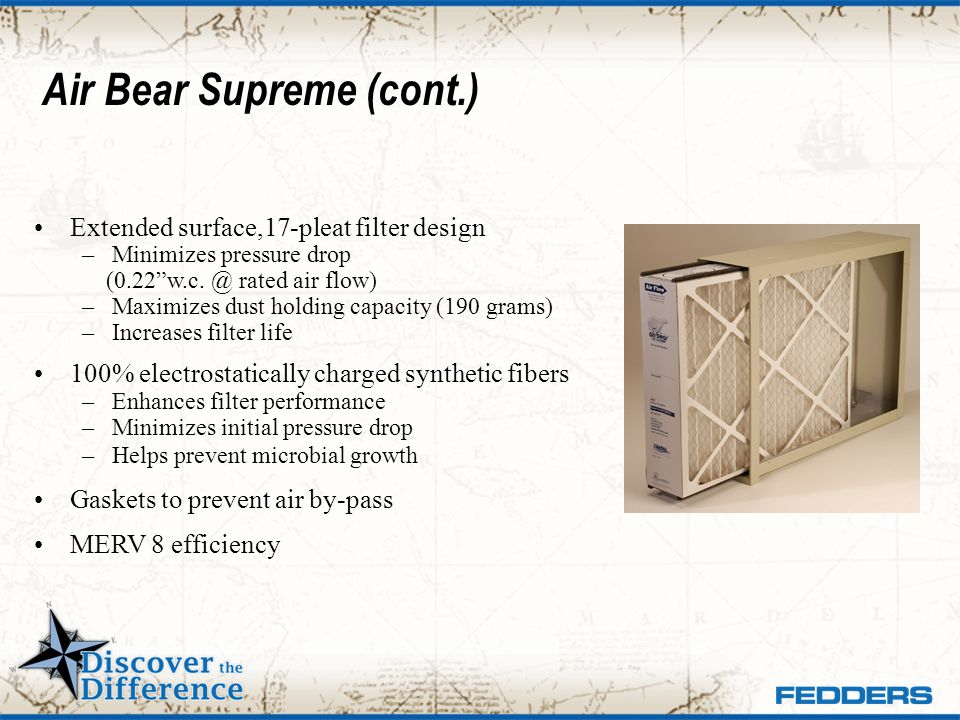 Air Bear Supreme (cont.) Extended surface,17-pleat filter design –Minimizes pressure drop (0.22w.c. @ rated air flow) –Maximizes dust holding capacity