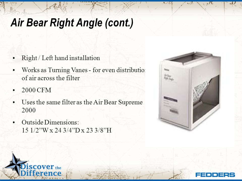 Air Bear Right Angle (cont.) Right / Left hand installation Works as Turning Vanes - for even distribution of air across the filter 2000 CFM Uses the