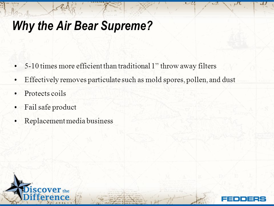 Why the Air Bear Supreme? 5-10 times more efficient than traditional 1 throw away filters Effectively removes particulate such as mold spores, pollen,