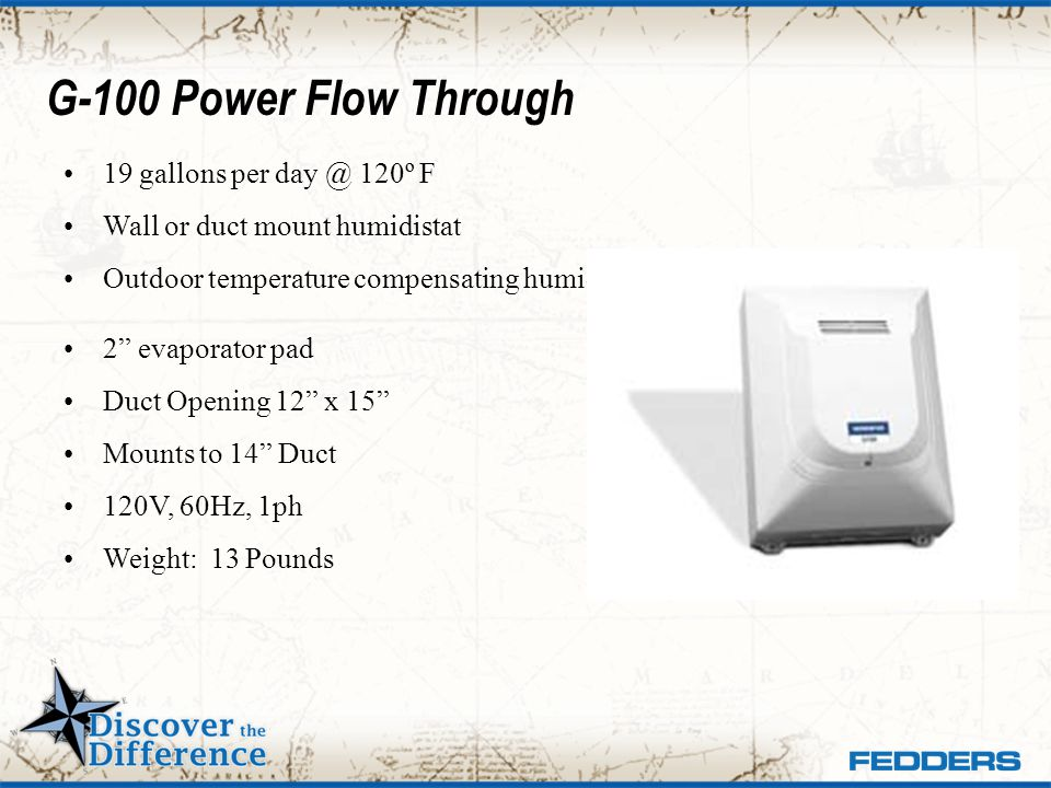 G-100 Power Flow Through 19 gallons per day @ 120º F Wall or duct mount humidistat Outdoor temperature compensating humidistat 2 evaporator pad Duct O