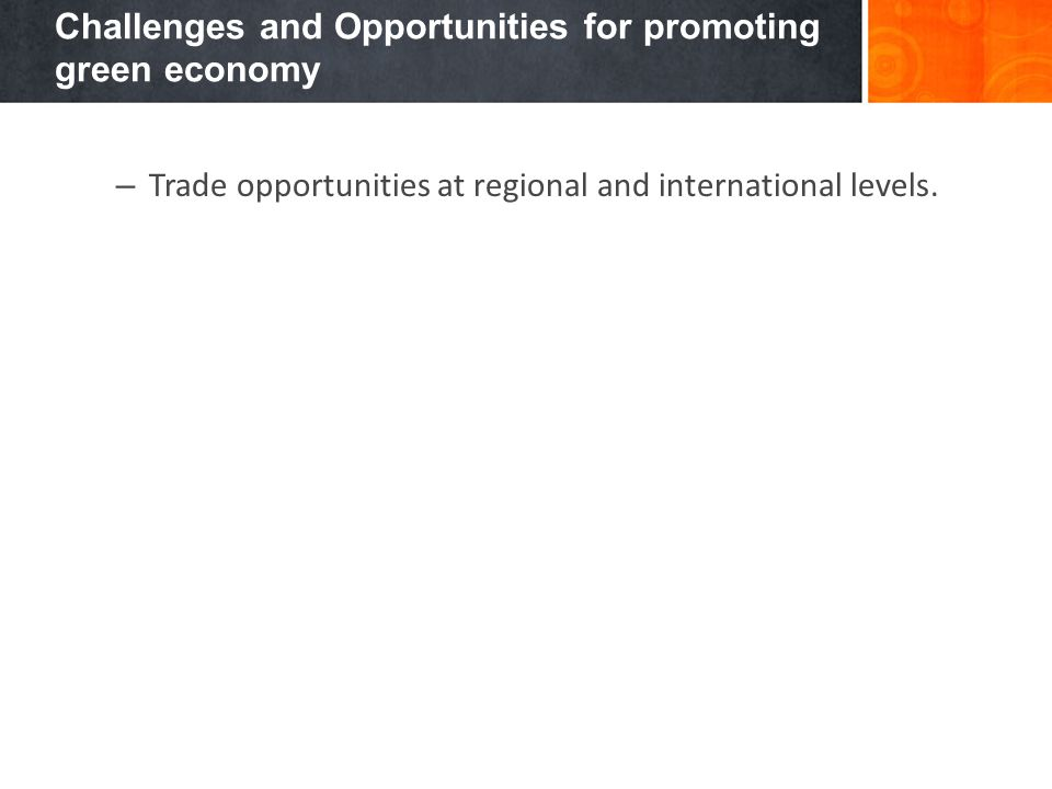 Challenges and Opportunities for promoting green economy – Trade opportunities at regional and international levels.