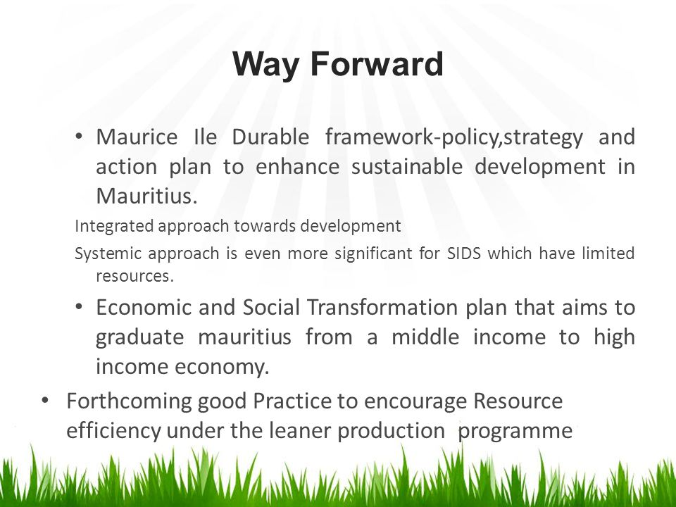 Way Forward Maurice Ile Durable framework-policy,strategy and action plan to enhance sustainable development in Mauritius. Integrated approach towards