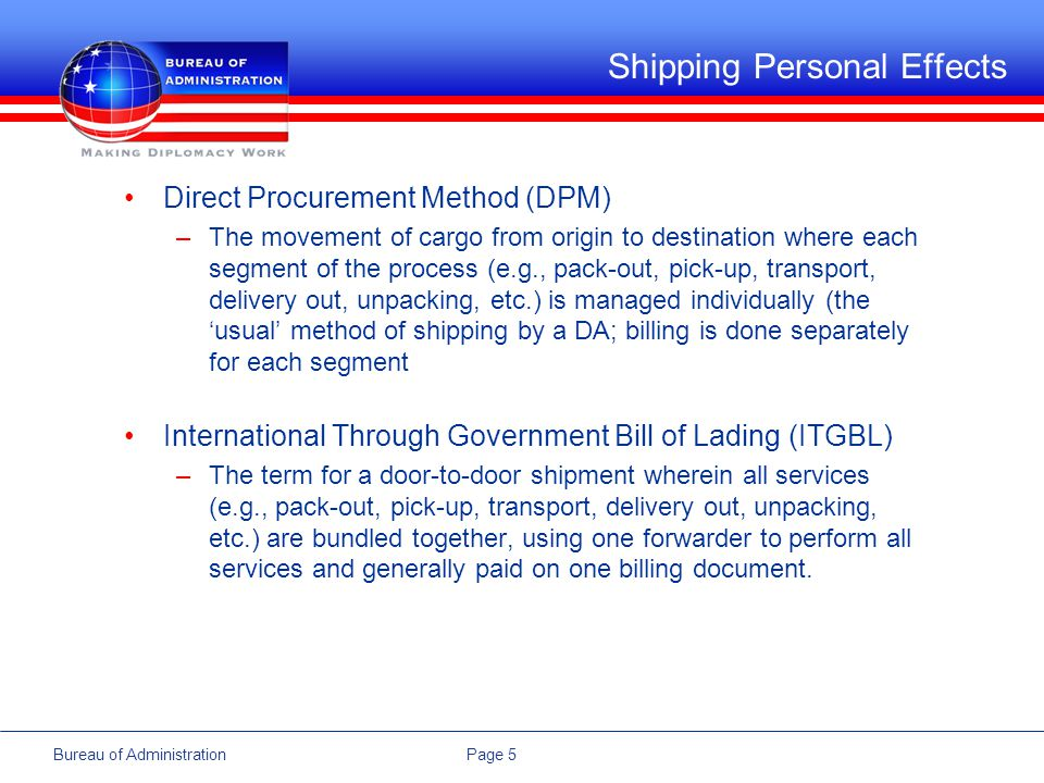 Page 5Bureau of Administration Shipping Personal Effects Direct Procurement Method (DPM) –The movement of cargo from origin to destination where each