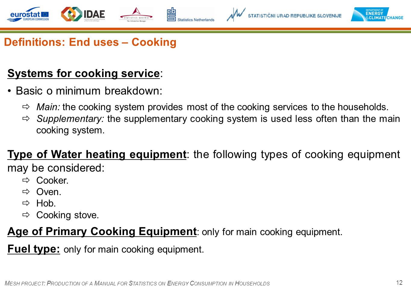 12 Definitions: End uses – Cooking M ESH PROJECT : P RODUCTION OF A M ANUAL FOR S TATISTICS ON E NERGY C ONSUMPTION IN H OUSEHOLDS Systems for cooking service: Basic o minimum breakdown: Main: the cooking system provides most of the cooking services to the households.