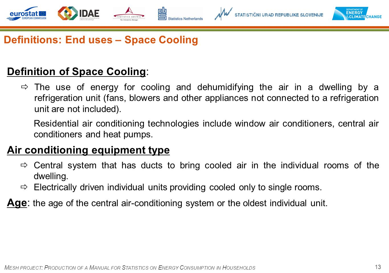 13 Definitions: End uses – Space Cooling M ESH PROJECT : P RODUCTION OF A M ANUAL FOR S TATISTICS ON E NERGY C ONSUMPTION IN H OUSEHOLDS Definition of Space Cooling: The use of energy for cooling and dehumidifying the air in a dwelling by a refrigeration unit (fans, blowers and other appliances not connected to a refrigeration unit are not included).