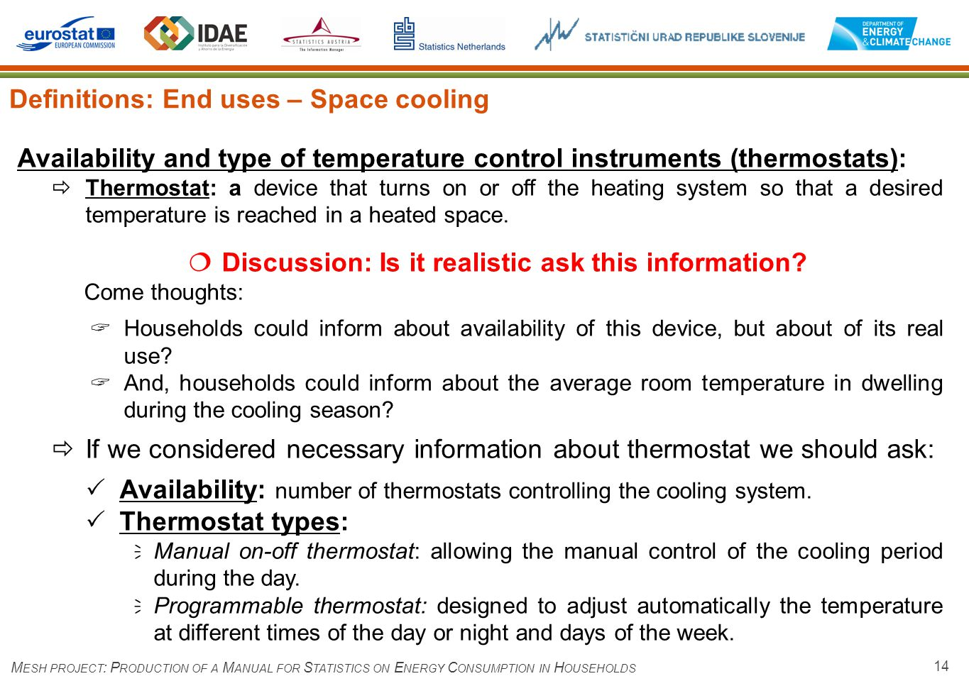 14 Definitions: End uses – Space cooling M ESH PROJECT : P RODUCTION OF A M ANUAL FOR S TATISTICS ON E NERGY C ONSUMPTION IN H OUSEHOLDS Availability and type of temperature control instruments (thermostats): Thermostat: a device that turns on or off the heating system so that a desired temperature is reached in a heated space.