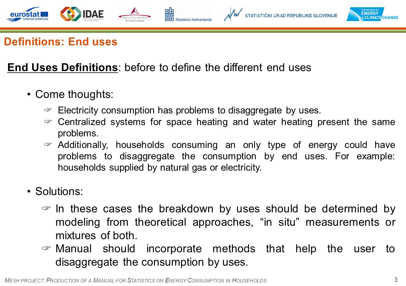 3 Definitions: End uses M ESH PROJECT : P RODUCTION OF A M ANUAL FOR S TATISTICS ON E NERGY C ONSUMPTION IN H OUSEHOLDS End Uses Definitions: before to define the different end uses Come thoughts: Electricity consumption has problems to disaggregate by uses.