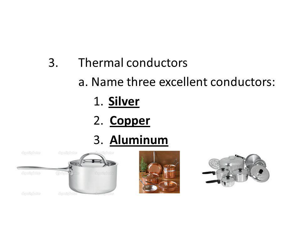 3.Thermal conductors a. Name three excellent conductors: 1.Silver 2. Copper 3. Aluminum
