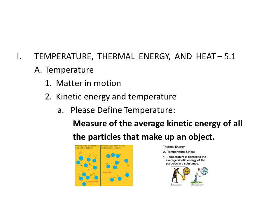 I.TEMPERATURE, THERMAL ENERGY, AND HEAT – 5.1 A.Temperature 1. Matter in motion 2. Kinetic energy and temperature a. Please Define Temperature: Measur