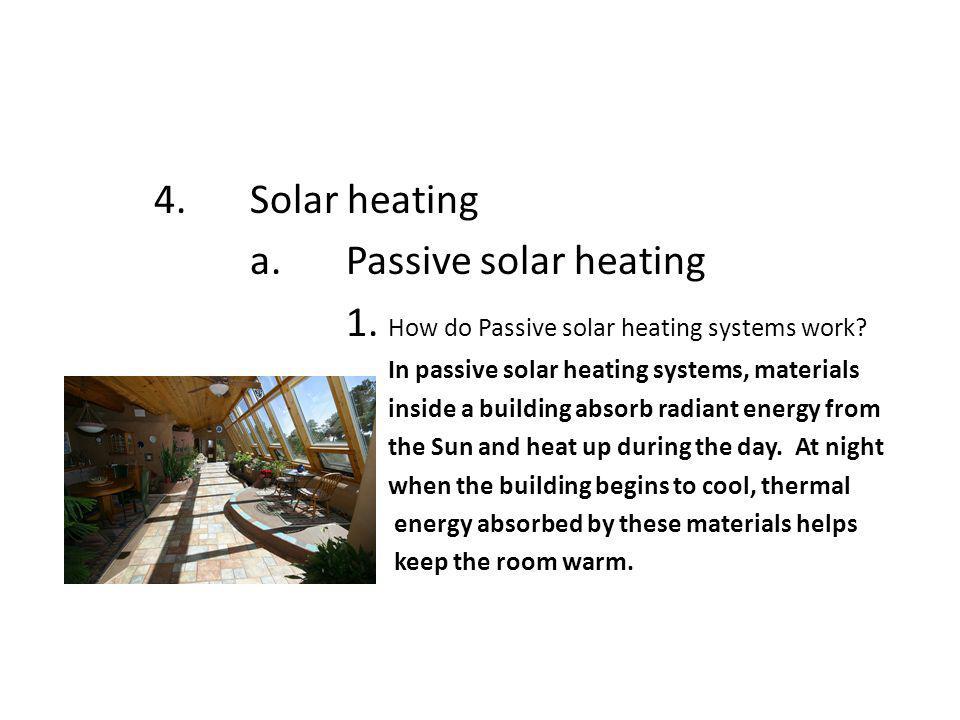 4.Solar heating a.Passive solar heating 1. How do Passive solar heating systems work? In passive solar heating systems, materials inside a building ab