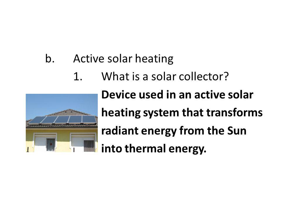 b.Active solar heating 1.What is a solar collector? Device used in an active solar heating system that transforms radiant energy from the Sun into the