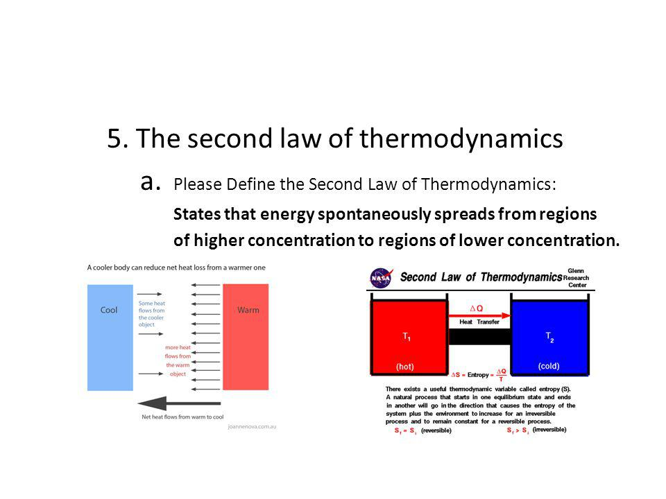 5. The second law of thermodynamics a. Please Define the Second Law of Thermodynamics: States that energy spontaneously spreads from regions of higher
