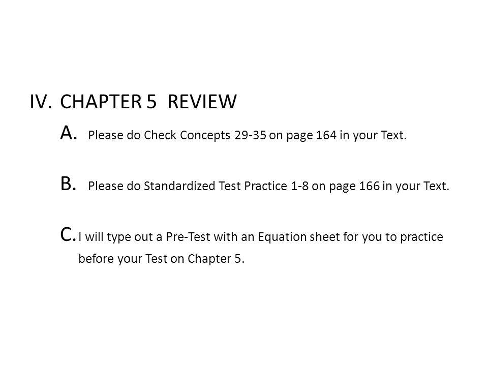 IV.CHAPTER 5 REVIEW A. Please do Check Concepts 29-35 on page 164 in your Text. B. Please do Standardized Test Practice 1-8 on page 166 in your Text.