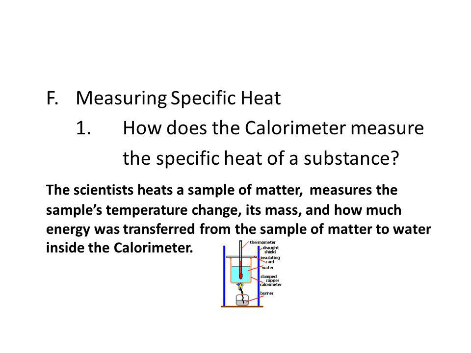 F.Measuring Specific Heat 1.How does the Calorimeter measure the specific heat of a substance? The scientists heats a sample of matter, measures the s