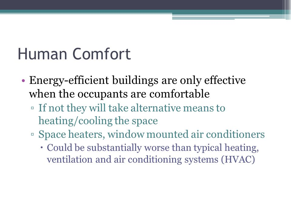 Human Comfort Energy-efficient buildings are only effective when the occupants are comfortable If not they will take alternative means to heating/cool