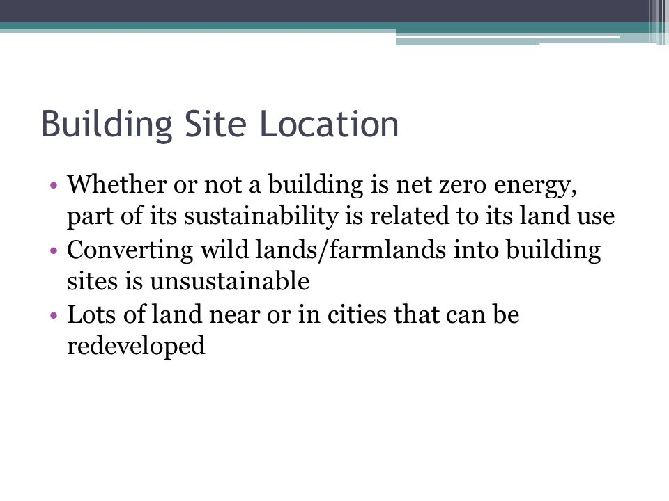 Building Site Location Whether or not a building is net zero energy, part of its sustainability is related to its land use Converting wild lands/farml