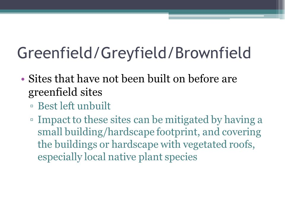 Greenfield/Greyfield/Brownfield Sites that have not been built on before are greenfield sites Best left unbuilt Impact to these sites can be mitigated