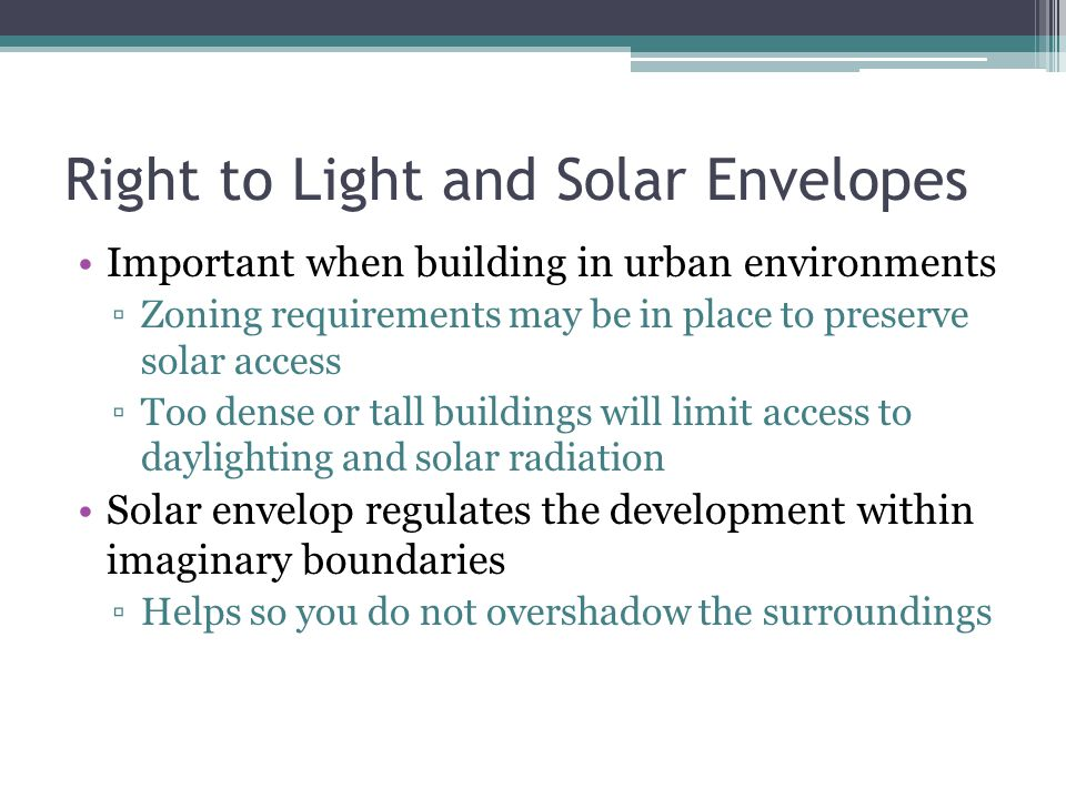 Right to Light and Solar Envelopes Important when building in urban environments Zoning requirements may be in place to preserve solar access Too dens