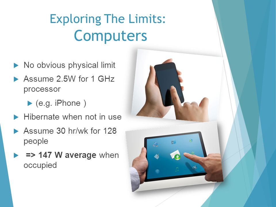 Exploring The Limits: Computers No obvious physical limit Assume 2.5W for 1 GHz processor (e.g. iPhone ) Hibernate when not in use Assume 30 hr/wk for