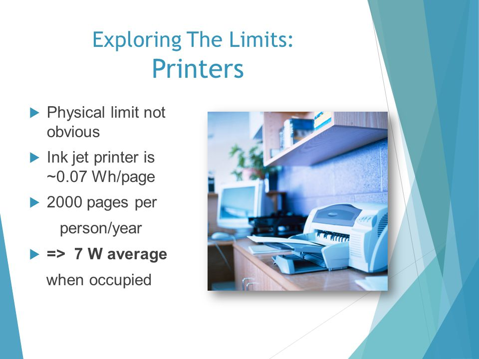Exploring The Limits: Printers Physical limit not obvious Ink jet printer is ~0.07 Wh/page 2000 pages per person/year => 7 W average when occupied