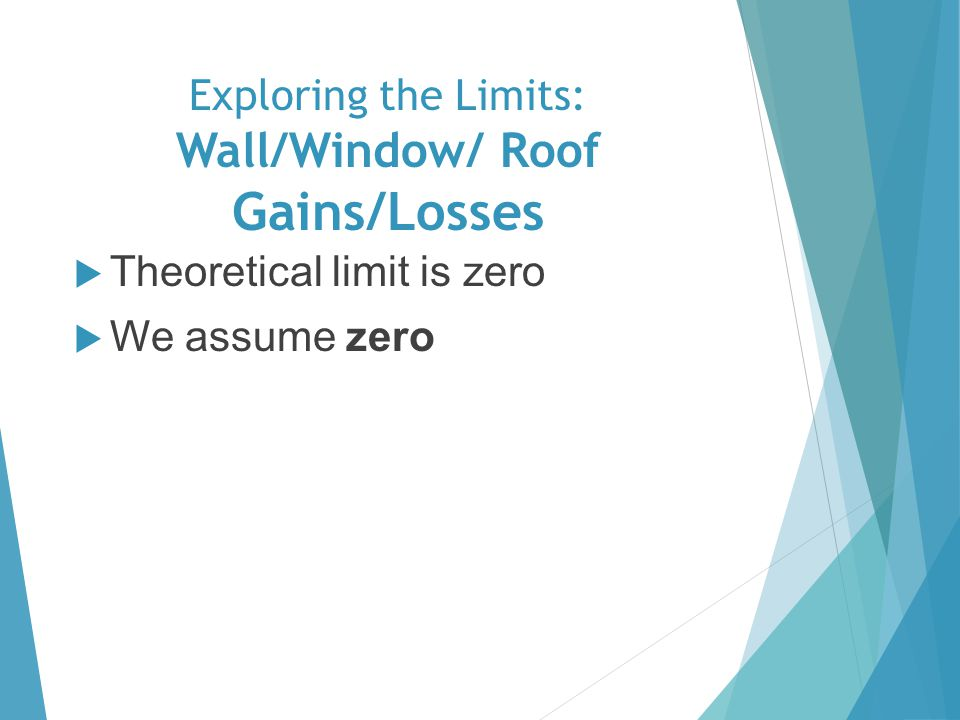 Exploring the Limits: Wall/Window/ Roof Gains/Losses Theoretical limit is zero We assume zero