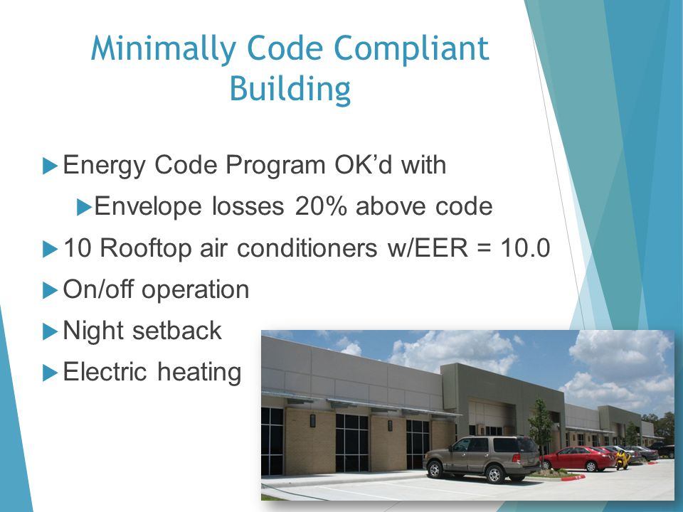 Minimally Code Compliant Building Energy Code Program OKd with Envelope losses 20% above code 10 Rooftop air conditioners w/EER = 10.0 On/off operation Night setback Electric heating