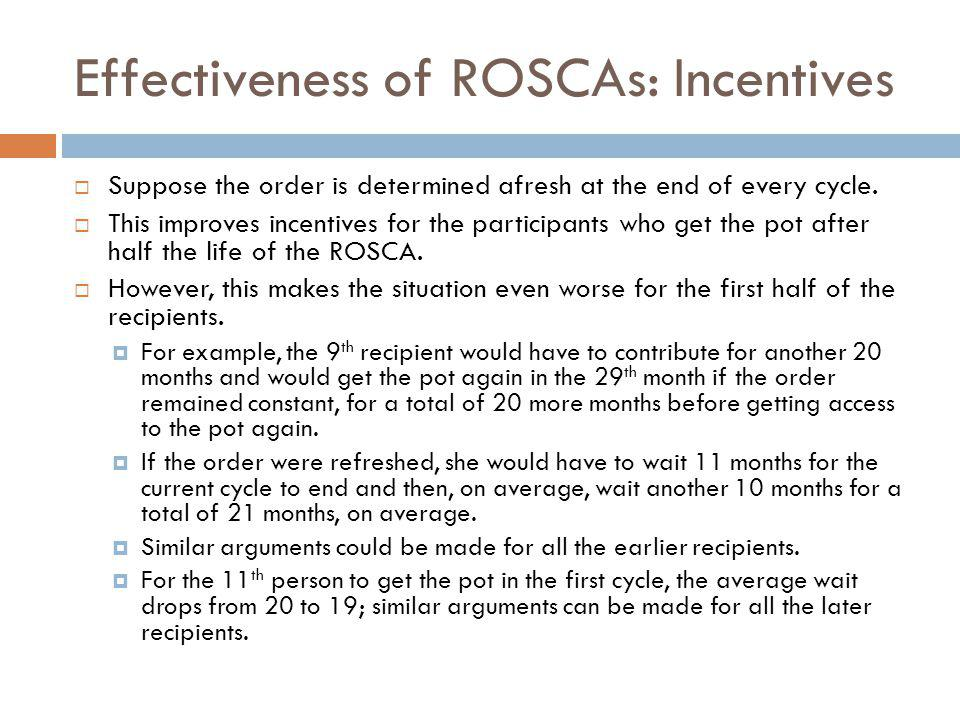 Effectiveness of ROSCAs: Incentives Suppose the order is determined afresh at the end of every cycle. This improves incentives for the participants wh