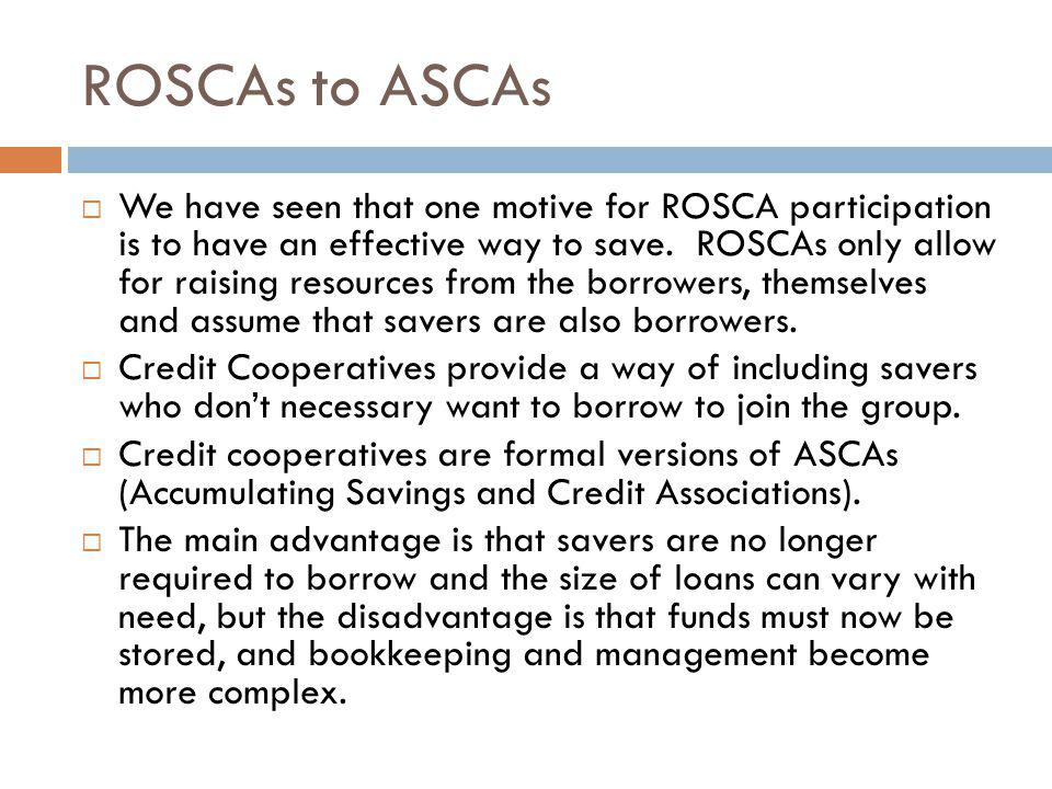 ROSCAs to ASCAs We have seen that one motive for ROSCA participation is to have an effective way to save. ROSCAs only allow for raising resources from