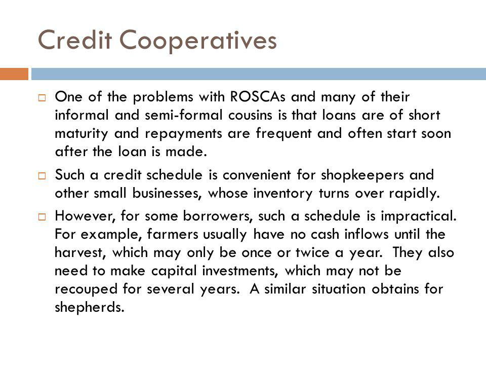 Credit Cooperatives One of the problems with ROSCAs and many of their informal and semi-formal cousins is that loans are of short maturity and repayme