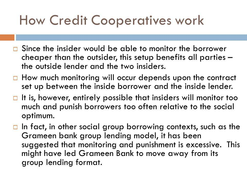 How Credit Cooperatives work Since the insider would be able to monitor the borrower cheaper than the outsider, this setup benefits all parties – the