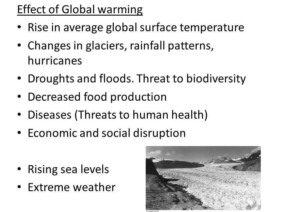 Effect of Global warming Rise in average global surface temperature Changes in glaciers, rainfall patterns, hurricanes Droughts and floods. Threat to