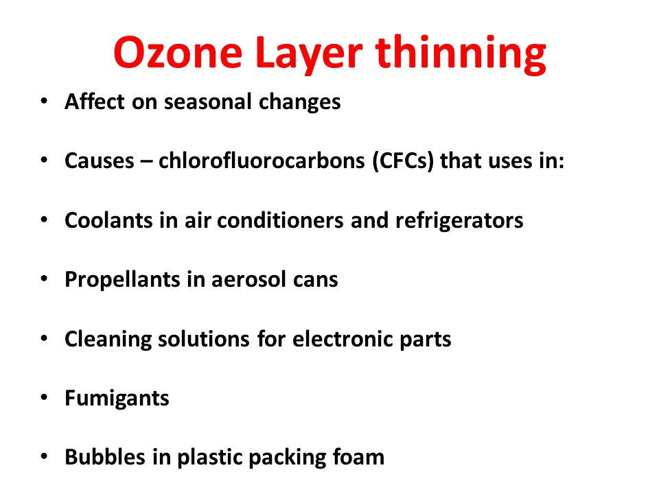 Ozone Layer thinning Affect on seasonal changes Causes – chlorofluorocarbons (CFCs) that uses in: Coolants in air conditioners and refrigerators Prope