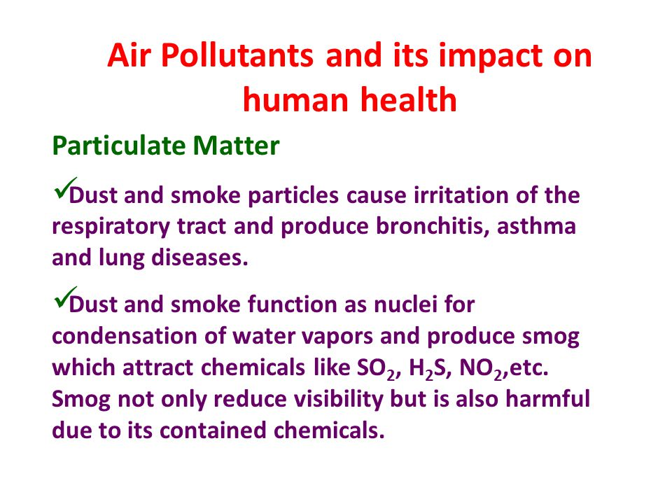 Air Pollutants and its impact on human health Particulate Matter Dust and smoke particles cause irritation of the respiratory tract and produce bronch