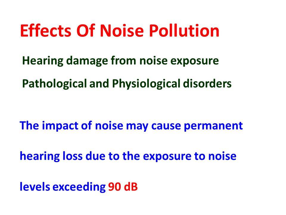 Effects Of Noise Pollution Hearing damage from noise exposure Pathological and Physiological disorders The impact of noise may cause permanent hearing