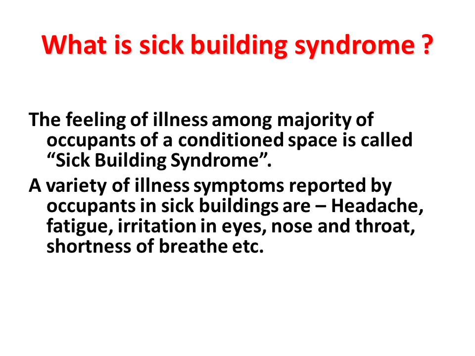 What is sick building syndrome ? The feeling of illness among majority of occupants of a conditioned space is called Sick Building Syndrome. A variety