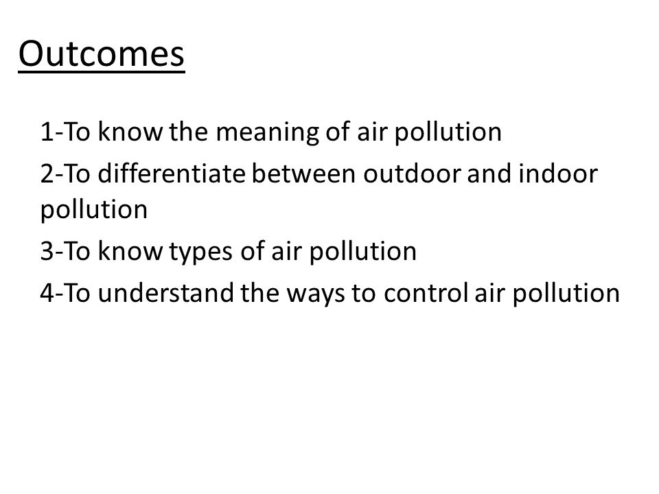 AIR POLLUTION Type of Air pollution:- outdoor pollution – indoor pollution Sources of out door pollution Combustion of fuel (natural gas, petroleum, coal and wood) Industrial process Natural process (Volcanic)