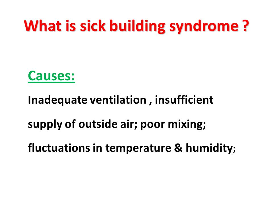 Causes: Inadequate ventilation, insufficient supply of outside air; poor mixing; fluctuations in temperature & humidity ; What is sick building syndro