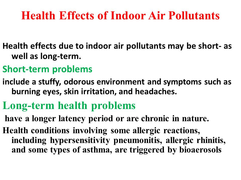 Health Effects of Indoor Air Pollutants Health effects due to indoor air pollutants may be short- as well as long-term. Short-term problems include a