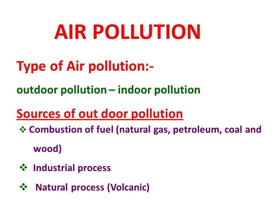 AIR POLLUTION Type of Air pollution:- outdoor pollution – indoor pollution Sources of out door pollution Combustion of fuel (natural gas, petroleum, c