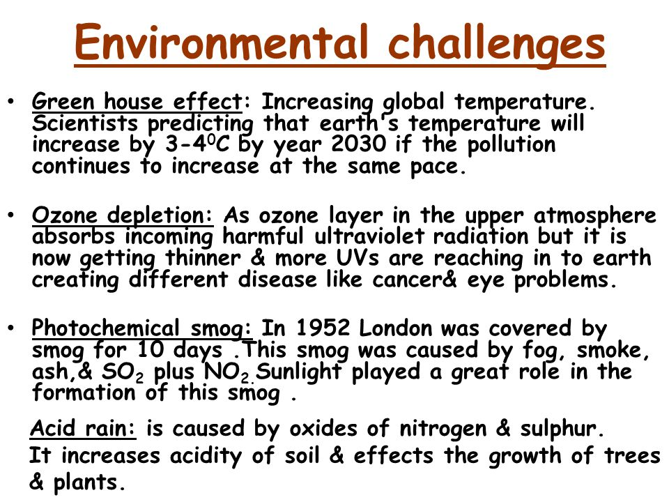 Environmental challenges Green house effect: Increasing global temperature. Scientists predicting that earth's temperature will increase by 3-4 0 C by