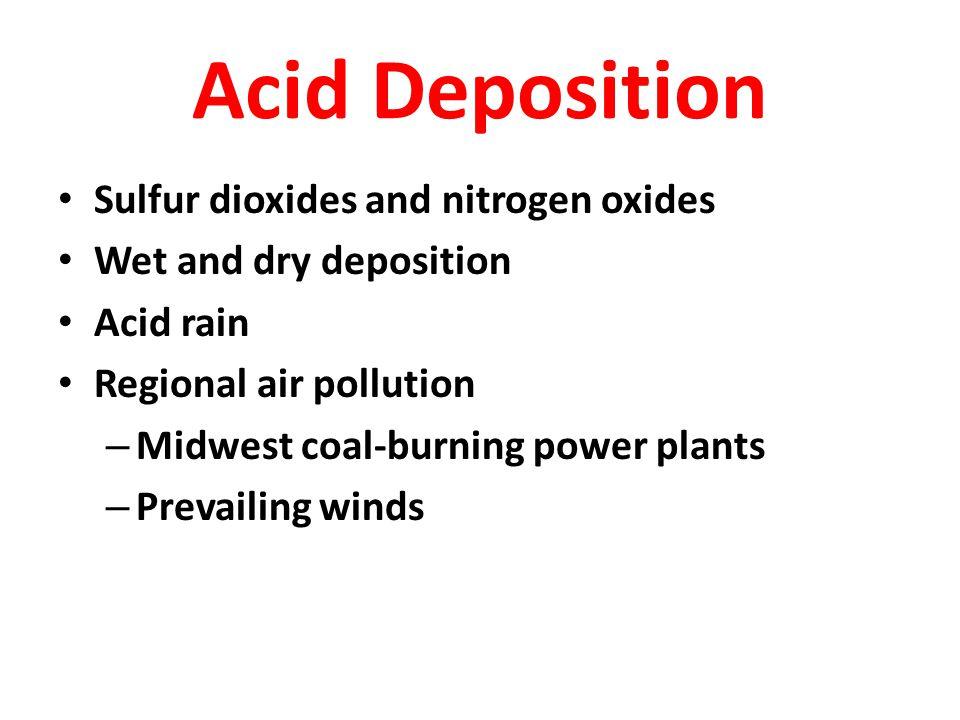 Acid Deposition Sulfur dioxides and nitrogen oxides Wet and dry deposition Acid rain Regional air pollution – Midwest coal-burning power plants – Prev