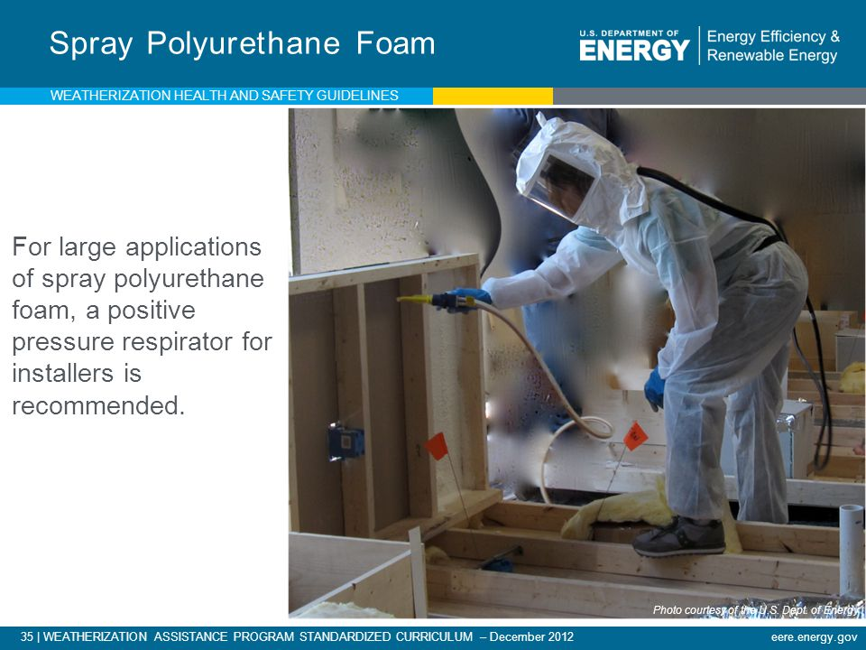 35 | WEATHERIZATION ASSISTANCE PROGRAM STANDARDIZED CURRICULUM – December 2012 eere.energy.gov Spray Polyurethane Foam For large applications of spray polyurethane foam, a positive pressure respirator for installers is recommended.